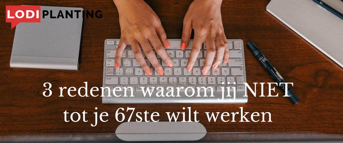 3 redenen waarom jij NIET tot je 67ste wilt werken (www.LodiPlanting.com)